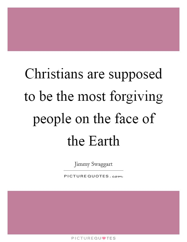 Christians are supposed to be the most forgiving people on the face of the Earth Picture Quote #1