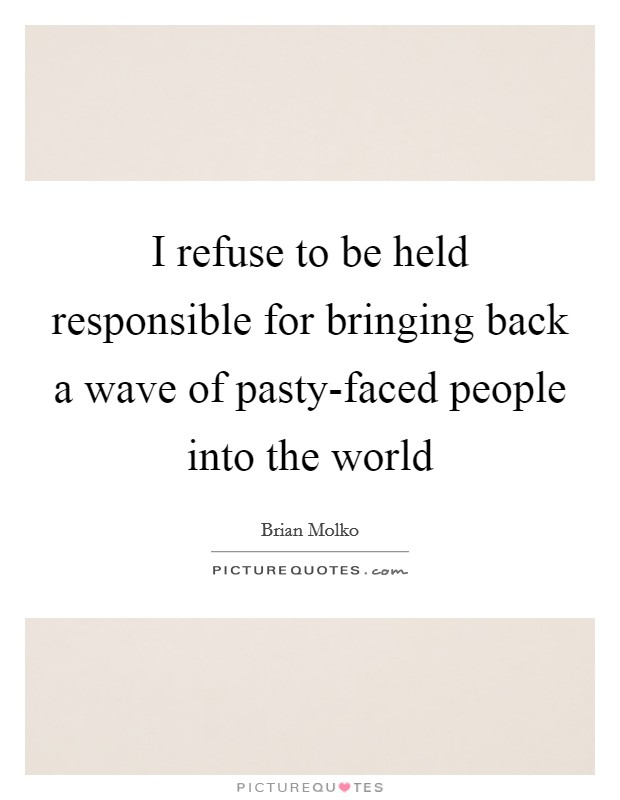 I refuse to be held responsible for bringing back a wave of pasty-faced people into the world Picture Quote #1