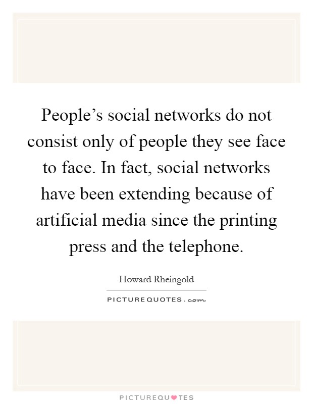 People's social networks do not consist only of people they see face to face. In fact, social networks have been extending because of artificial media since the printing press and the telephone Picture Quote #1