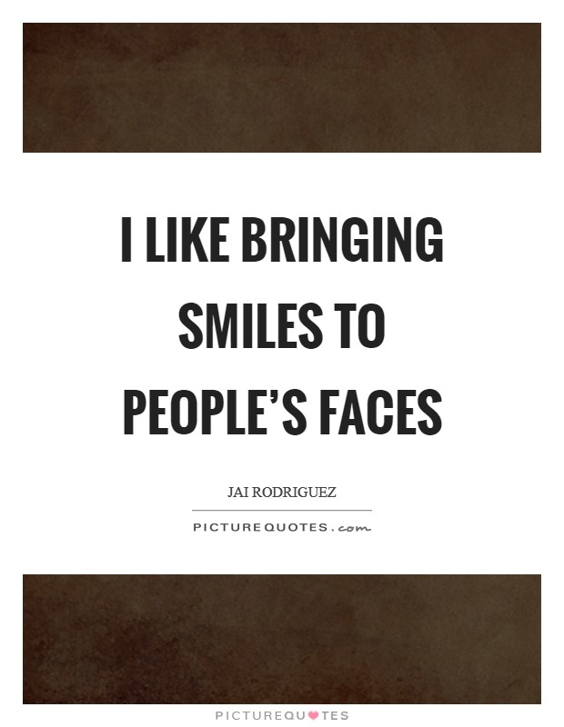 I like bringing smiles to people's faces Picture Quote #1