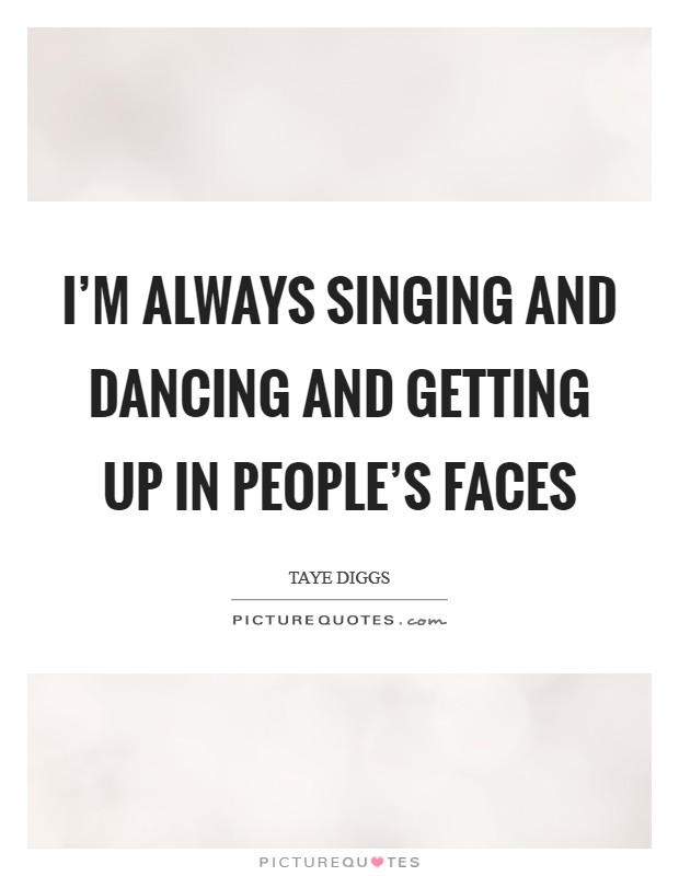 I'm always singing and dancing and getting up in people's faces Picture Quote #1