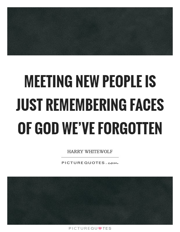 Meeting new people is just remembering faces of God we've forgotten Picture Quote #1