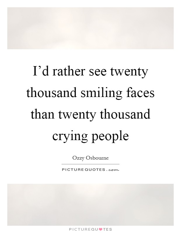 I'd rather see twenty thousand smiling faces than twenty thousand crying people Picture Quote #1