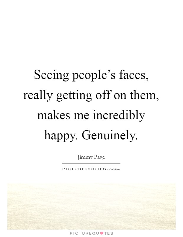 Seeing people's faces, really getting off on them, makes me incredibly happy. Genuinely Picture Quote #1