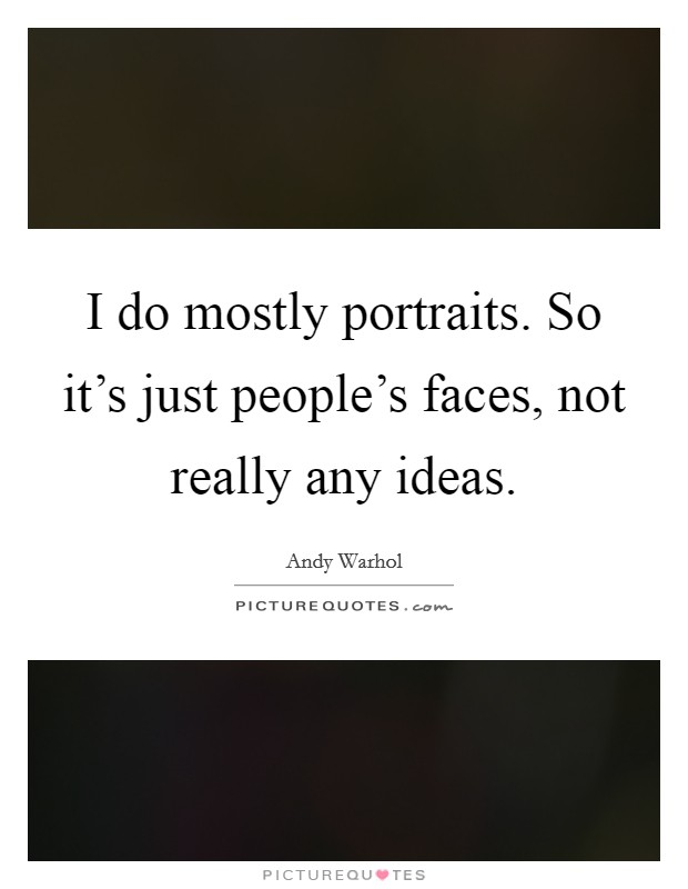I do mostly portraits. So it's just people's faces, not really any ideas Picture Quote #1