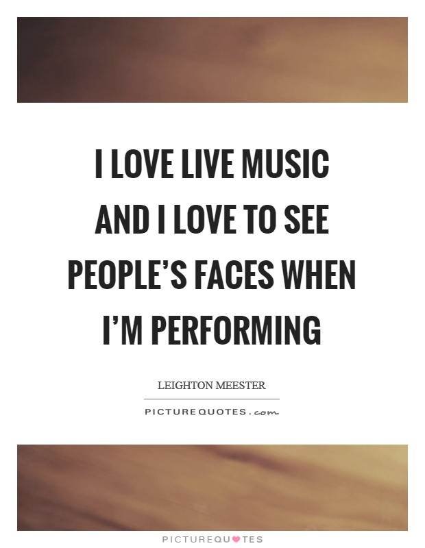 I love live music and I love to see people's faces when I'm performing Picture Quote #1