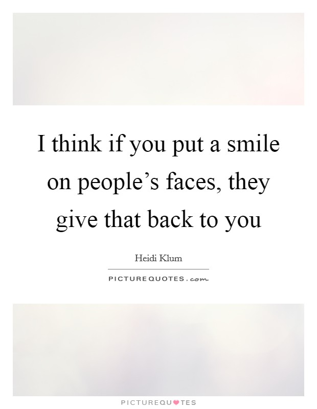 I think if you put a smile on people's faces, they give that back to you Picture Quote #1