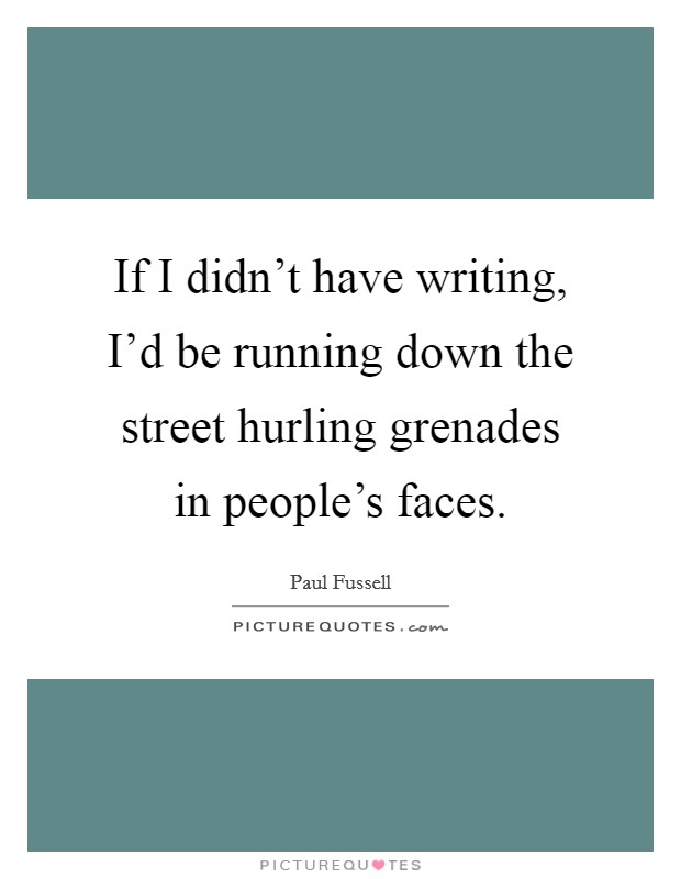 If I didn't have writing, I'd be running down the street hurling grenades in people's faces Picture Quote #1