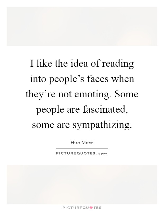 I like the idea of reading into people's faces when they're not emoting. Some people are fascinated, some are sympathizing Picture Quote #1