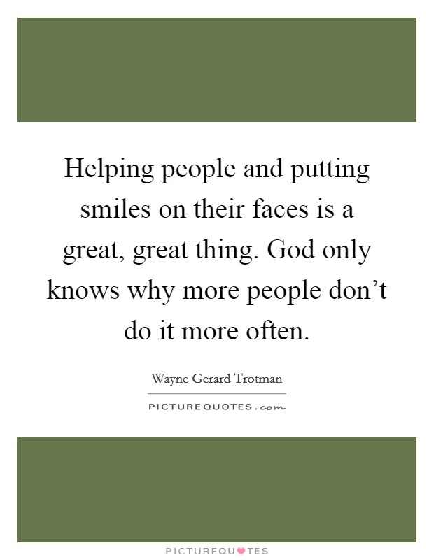 Helping people and putting smiles on their faces is a great, great thing. God only knows why more people don't do it more often. Picture Quote #1