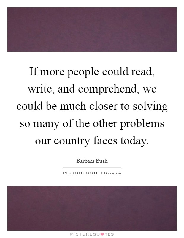 If more people could read, write, and comprehend, we could be much closer to solving so many of the other problems our country faces today Picture Quote #1