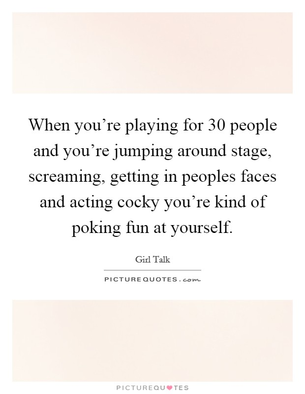 When you're playing for 30 people and you're jumping around stage, screaming, getting in peoples faces and acting cocky you're kind of poking fun at yourself Picture Quote #1