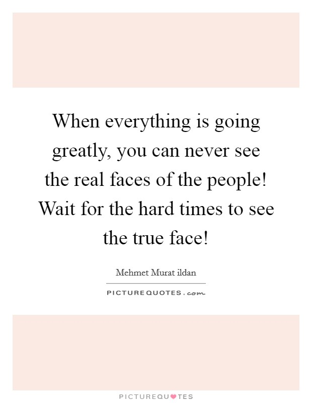 When everything is going greatly, you can never see the real faces of the people! Wait for the hard times to see the true face! Picture Quote #1