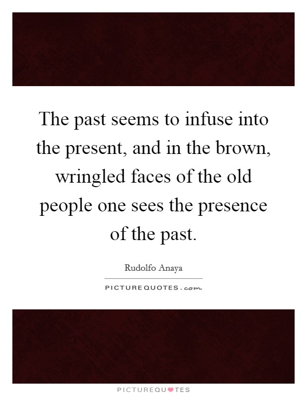 The past seems to infuse into the present, and in the brown, wringled faces of the old people one sees the presence of the past Picture Quote #1