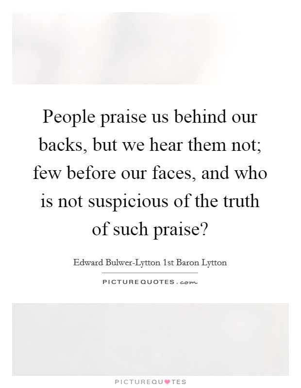 People praise us behind our backs, but we hear them not; few before our faces, and who is not suspicious of the truth of such praise? Picture Quote #1