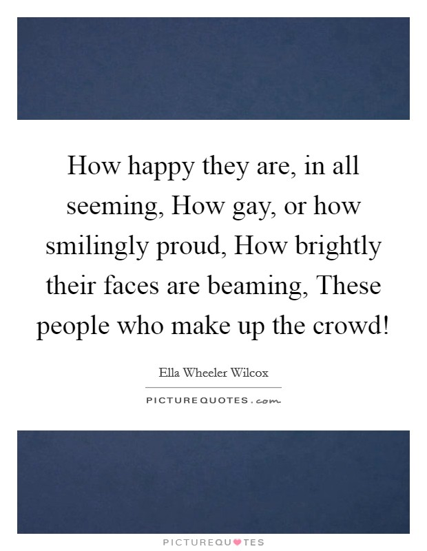 How happy they are, in all seeming, How gay, or how smilingly proud, How brightly their faces are beaming, These people who make up the crowd! Picture Quote #1