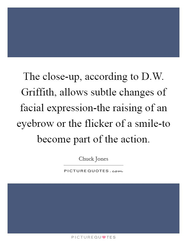The close-up, according to D.W. Griffith, allows subtle changes of facial expression-the raising of an eyebrow or the flicker of a smile-to become part of the action Picture Quote #1