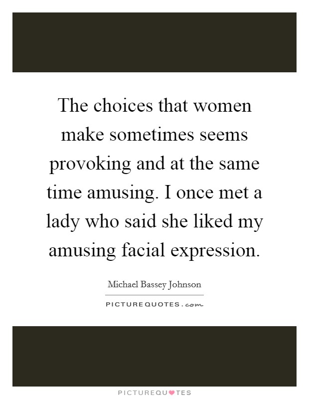 The choices that women make sometimes seems provoking and at the same time amusing. I once met a lady who said she liked my amusing facial expression Picture Quote #1