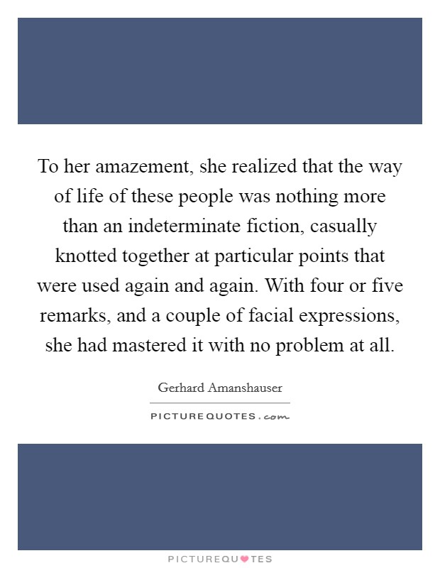To her amazement, she realized that the way of life of these people was nothing more than an indeterminate fiction, casually knotted together at particular points that were used again and again. With four or five remarks, and a couple of facial expressions, she had mastered it with no problem at all Picture Quote #1
