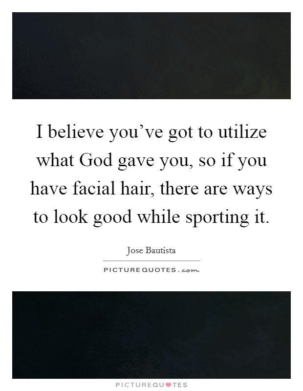 I believe you've got to utilize what God gave you, so if you have facial hair, there are ways to look good while sporting it Picture Quote #1
