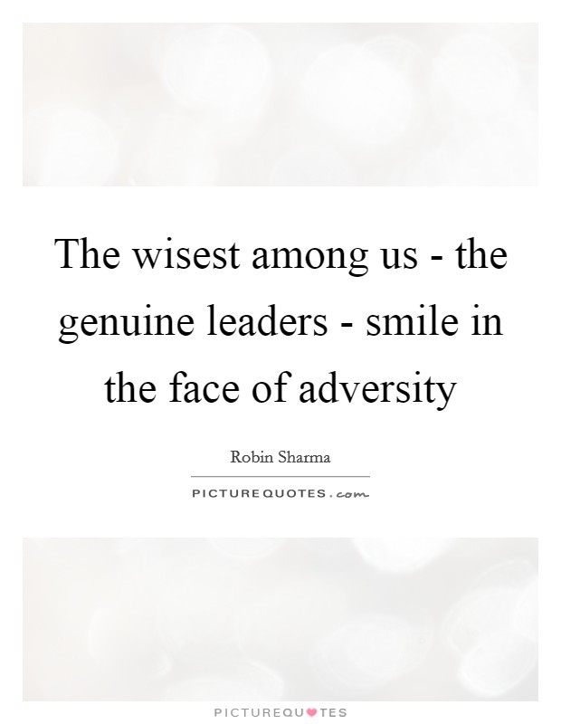 The wisest among us - the genuine leaders - smile in the face of adversity Picture Quote #1