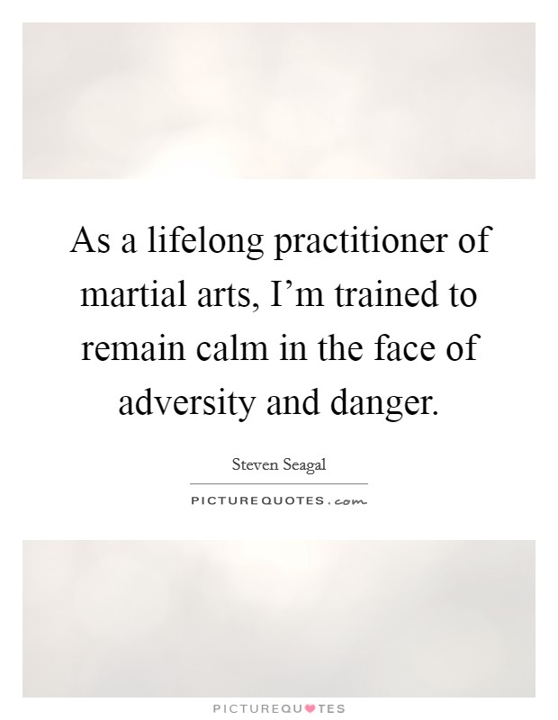 As a lifelong practitioner of martial arts, I'm trained to remain calm in the face of adversity and danger Picture Quote #1