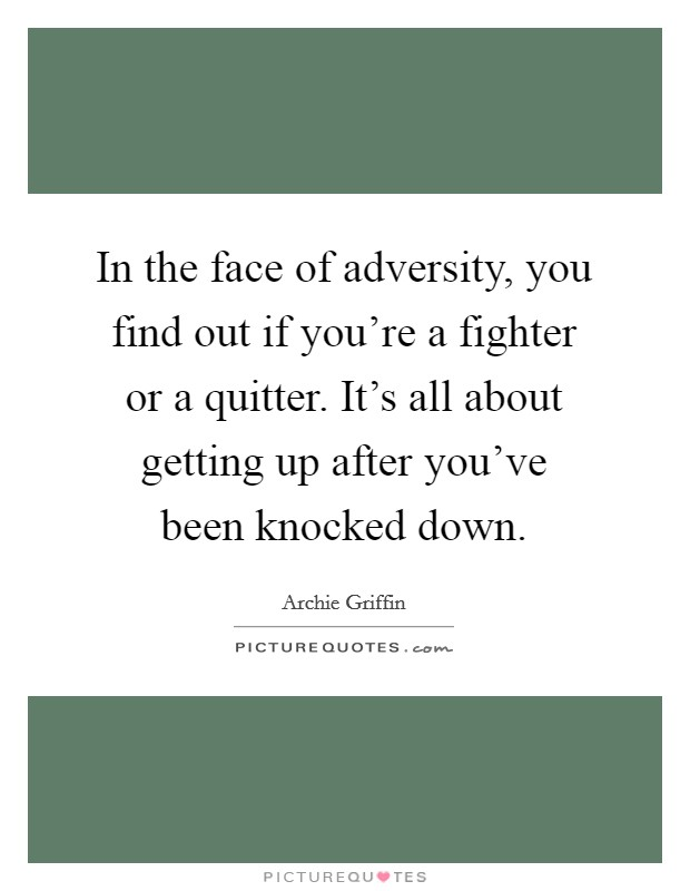 In the face of adversity, you find out if you're a fighter or a quitter. It's all about getting up after you've been knocked down Picture Quote #1
