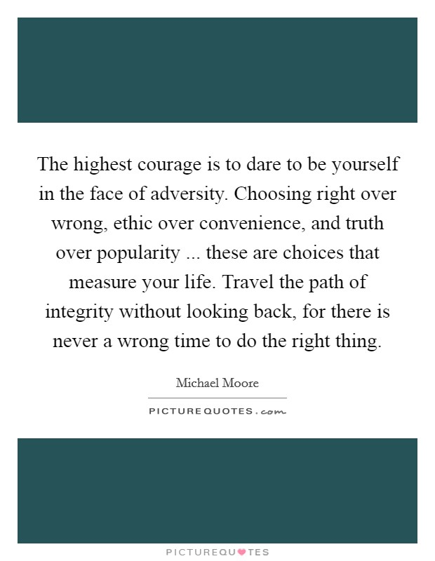 The highest courage is to dare to be yourself in the face of adversity. Choosing right over wrong, ethic over convenience, and truth over popularity ... these are choices that measure your life. Travel the path of integrity without looking back, for there is never a wrong time to do the right thing Picture Quote #1
