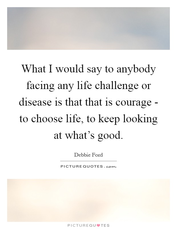What I would say to anybody facing any life challenge or disease is that that is courage - to choose life, to keep looking at what's good Picture Quote #1