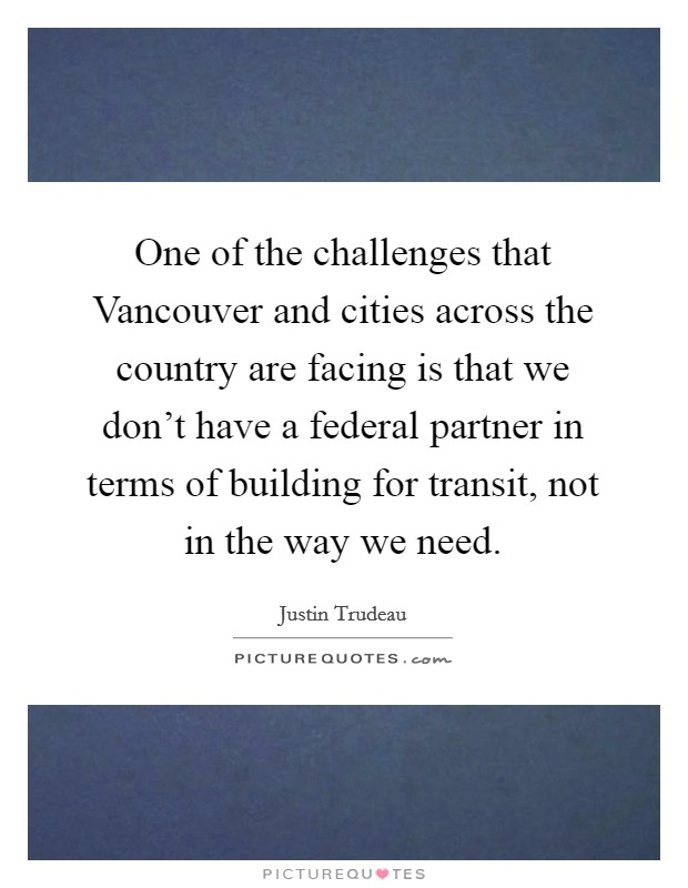 One of the challenges that Vancouver and cities across the country are facing is that we don't have a federal partner in terms of building for transit, not in the way we need Picture Quote #1