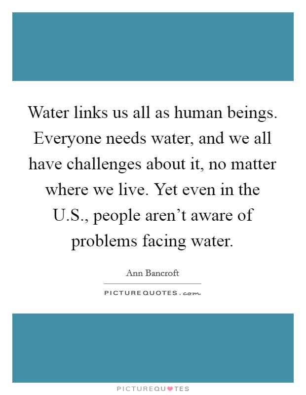 Water links us all as human beings. Everyone needs water, and we all have challenges about it, no matter where we live. Yet even in the U.S., people aren't aware of problems facing water Picture Quote #1