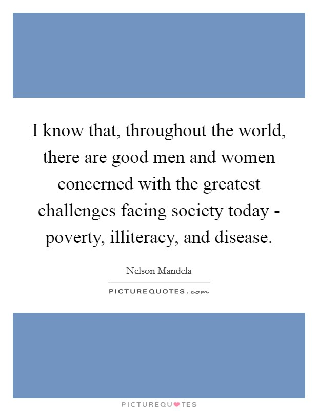 I know that, throughout the world, there are good men and women concerned with the greatest challenges facing society today - poverty, illiteracy, and disease Picture Quote #1