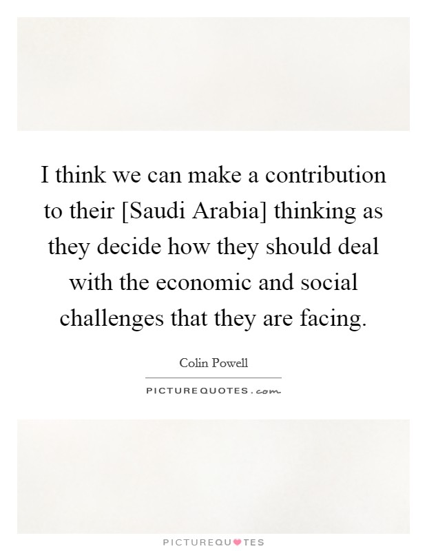 I think we can make a contribution to their [Saudi Arabia] thinking as they decide how they should deal with the economic and social challenges that they are facing Picture Quote #1