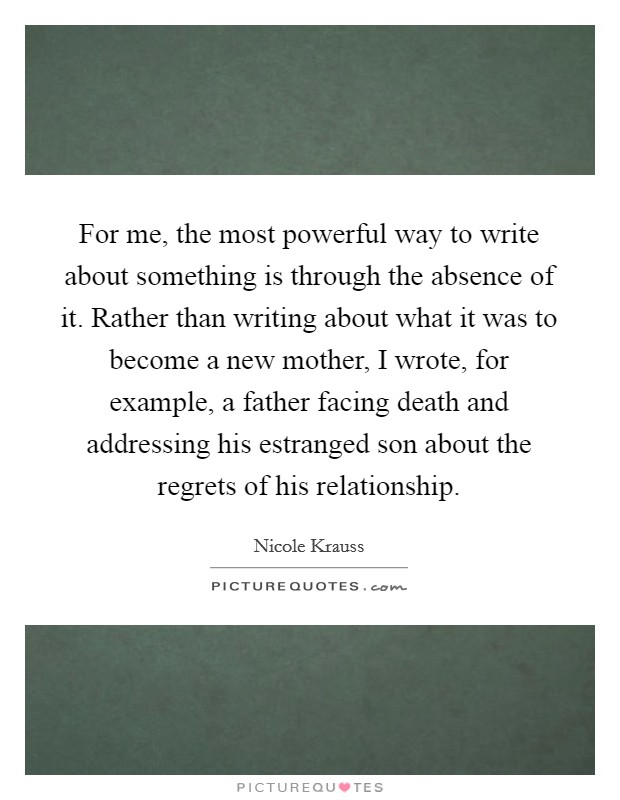 For me, the most powerful way to write about something is through the absence of it. Rather than writing about what it was to become a new mother, I wrote, for example, a father facing death and addressing his estranged son about the regrets of his relationship Picture Quote #1