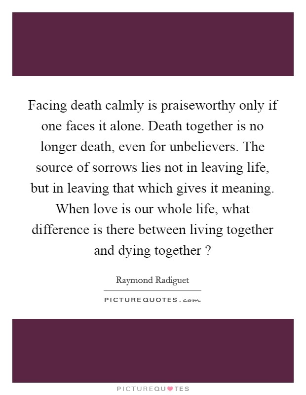 Facing death calmly is praiseworthy only if one faces it alone. Death together is no longer death, even for unbelievers. The source of sorrows lies not in leaving life, but in leaving that which gives it meaning. When love is our whole life, what difference is there between living together and dying together ? Picture Quote #1