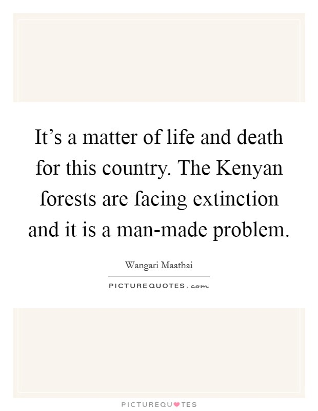 It's a matter of life and death for this country. The Kenyan forests are facing extinction and it is a man-made problem Picture Quote #1