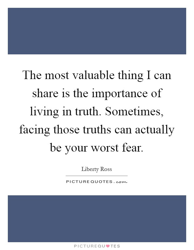 The most valuable thing I can share is the importance of living in truth. Sometimes, facing those truths can actually be your worst fear Picture Quote #1