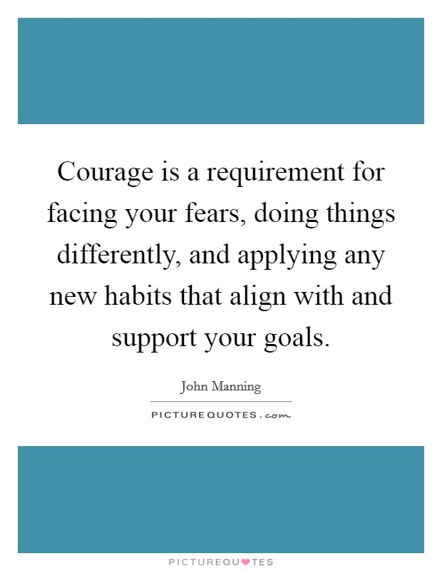 Courage is a requirement for facing your fears, doing things differently, and applying any new habits that align with and support your goals Picture Quote #1
