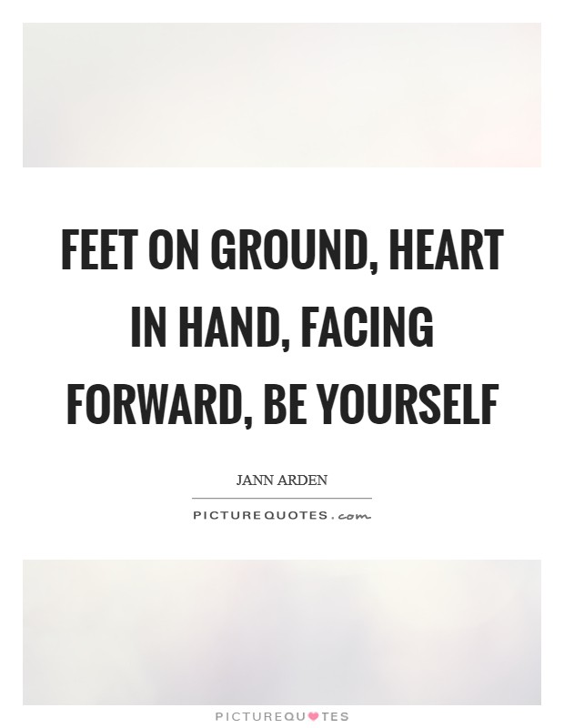Feet on ground, Heart in hand, Facing forward, Be yourself Picture Quote #1