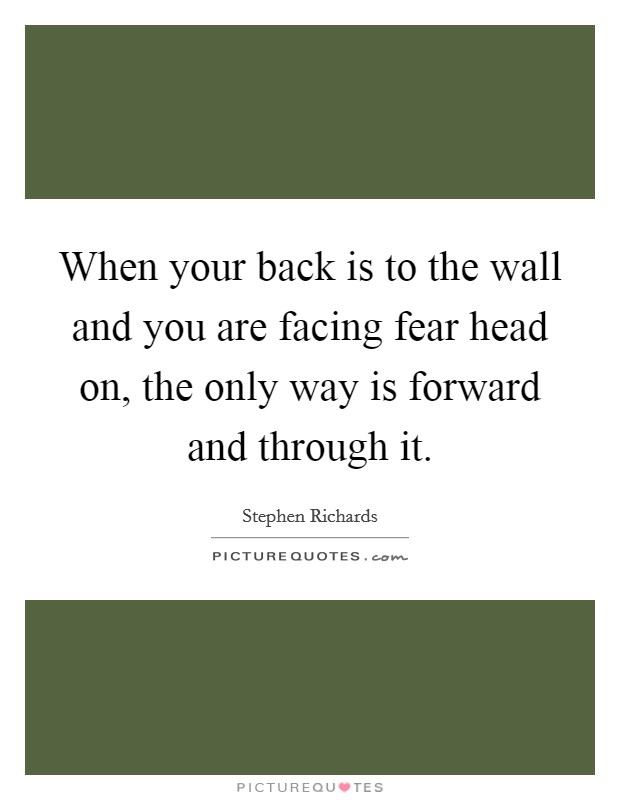 When your back is to the wall and you are facing fear head on, the only way is forward and through it Picture Quote #1