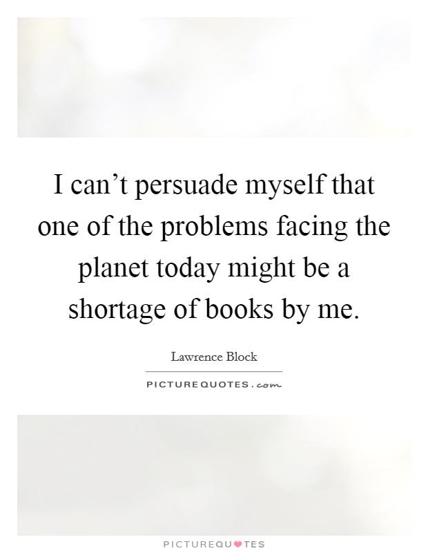 I can't persuade myself that one of the problems facing the planet today might be a shortage of books by me Picture Quote #1