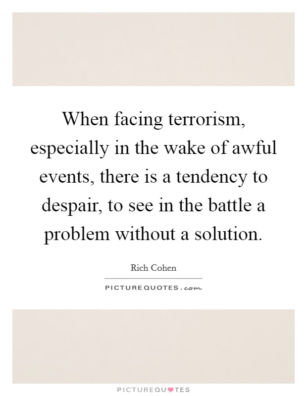 When facing terrorism, especially in the wake of awful events, there is a tendency to despair, to see in the battle a problem without a solution Picture Quote #1