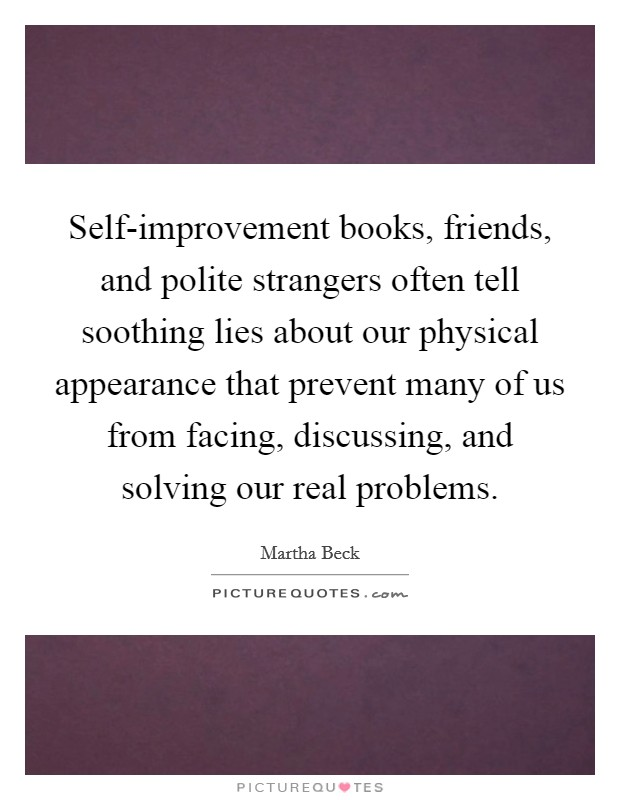 Self-improvement books, friends, and polite strangers often tell soothing lies about our physical appearance that prevent many of us from facing, discussing, and solving our real problems Picture Quote #1