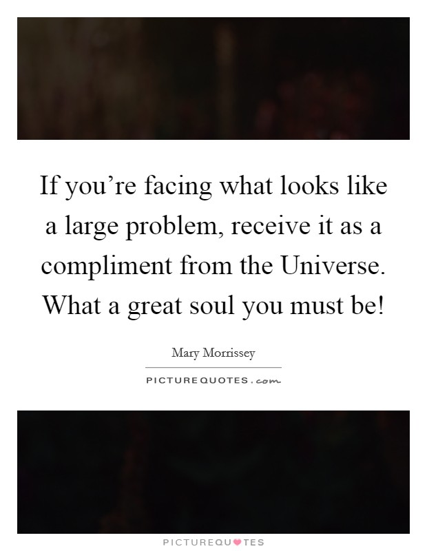 If you're facing what looks like a large problem, receive it as a compliment from the Universe. What a great soul you must be! Picture Quote #1