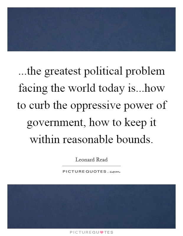 ...the greatest political problem facing the world today is...how to curb the oppressive power of government, how to keep it within reasonable bounds Picture Quote #1