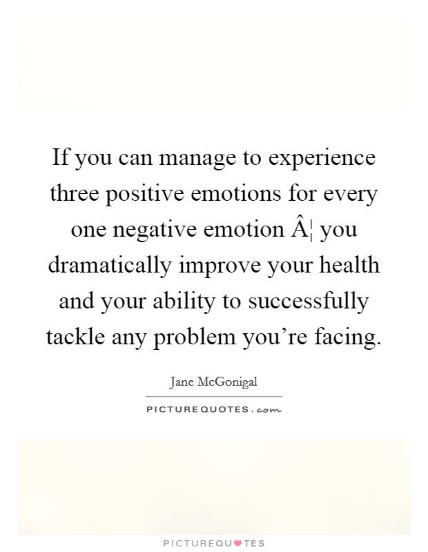 If you can manage to experience three positive emotions for every one negative emotion ¦ you dramatically improve your health and your ability to successfully tackle any problem you're facing Picture Quote #1