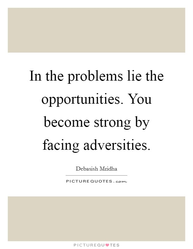 In the problems lie the opportunities. You become strong by facing adversities Picture Quote #1