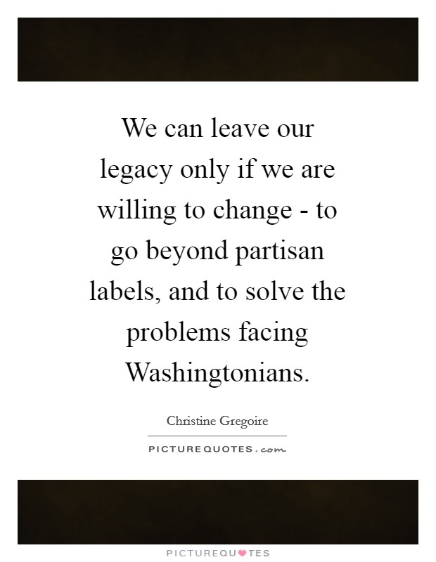 We can leave our legacy only if we are willing to change - to go beyond partisan labels, and to solve the problems facing Washingtonians Picture Quote #1