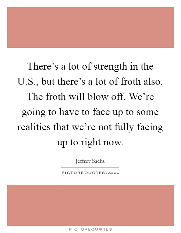 There's a lot of strength in the U.S., but there's a lot of froth also. The froth will blow off. We're going to have to face up to some realities that we're not fully facing up to right now Picture Quote #1