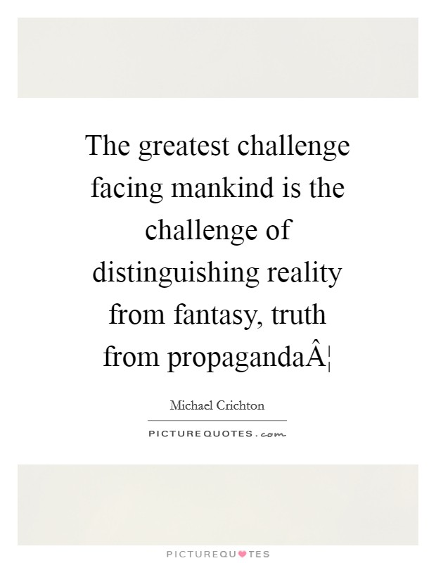 The greatest challenge facing mankind is the challenge of distinguishing reality from fantasy, truth from propaganda¦ Picture Quote #1